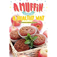 A Muffin a Day in A Healthy Way: The Essential Muffin Cookbook (English Edition)