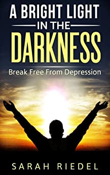 A Bright Light In The Darkness: Break Free From Depression (Depression, Depression And Anxiety, Depression Self Help, Depression Cure, Depression Help, Self Help) (English Edition) von [Riedel, Sarah]