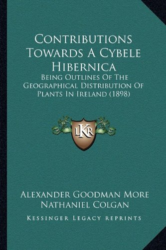 Contributions Towards a Cybele Hibernica Contributions Towards a Cybele Hibernica: Being Outlines of the Geographical Distribution of Plants Inbeing O