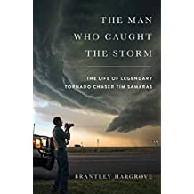 The Man Who Caught the Storm: The Life of Legendary Tornado Chaser Tim Samaras (English Edition)