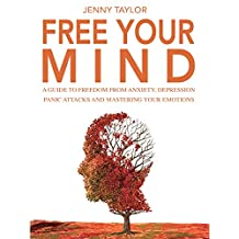 Free Your Mind: A Guide to Freedom from Anxiety, Depression, Panic Attacks and Mastering Your Emotions (English Edition)