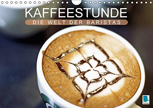 Latte Auge (Kaffeestunde: Die Welt der Baristas (Wandkalender 2018 DIN A4 quer): Kaffeekultur – Das Auge trinkt mit (Monatskalender, 14 Seiten ) (CALVENDO Lifestyle) [Kalender] [Apr 01, 2017] CALVENDO, k.A.)