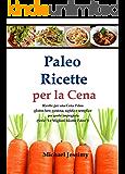 """Paleo Ricette per la Cena: Ricette per una Cena Paleo  gluten free, gustosa, rapida e semplice  per gente impegnata (Dimagrire, Salute e Benessere, Fitness, ... Migliori Ricette Paleo"""") (Italian Edition)"""