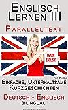 Englisch Lernen III - Paralleltext - Einfache, unterhaltsame Geschichten (Deutsch - Englisch) Bilingual