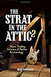 The Strat in the Attic 2: More Thrilling Stories of Guitar Archaeology by Deke Dickerson (2014-11-01)