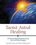 Taoist Astral Healing: Chi Kung Healing Practices Using Star and Planet Energies
