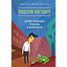Поцелуй лягушку!: Научись превращать проблемы в возможности (Russian Edition)