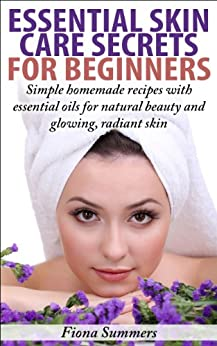Essential Skin Care Secrets For Beginners: Simple Homemade Recipes with Essential Oils for Natural Beauty and Glowing, Radiant Skin (English Edition) par [Summers, Fiona]