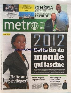 METRO [No 2125] du 20/12/2011 - 2012 CETTE FIN DU MONDE QUI FASCINE - HALTE AUX PRIVILEGES - RAMA YADE - MICHEL NEYRET AU PIED DU MUR - KIM JONG-UN - LA DICTATURE EN HERITAGE - CINEMA - LES FILMS FRANCAIS ONT LE SOURIRE - DANY BOON - OMAR SY