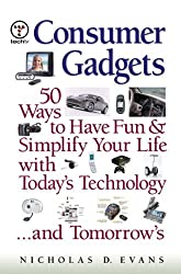 Consumer Gadgets: 50 Ways to Have Fun--and Simplify Your Life--with Today's Technology ... and Tomorrow's (Financial Times Prentice Hall Books.)