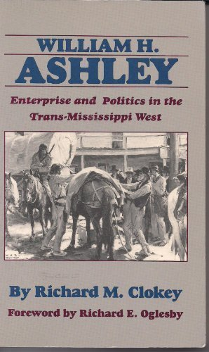 william-h-ashley-enterprise-and-politics-in-the-trans-mississippi-west-by-richard-m-clokey-1990-08-0