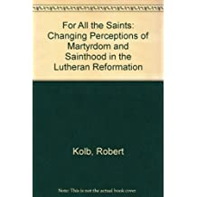 For All the Saints: Changing Perceptions of Martyrdom and Sainthood in the Lutheran Reformation
