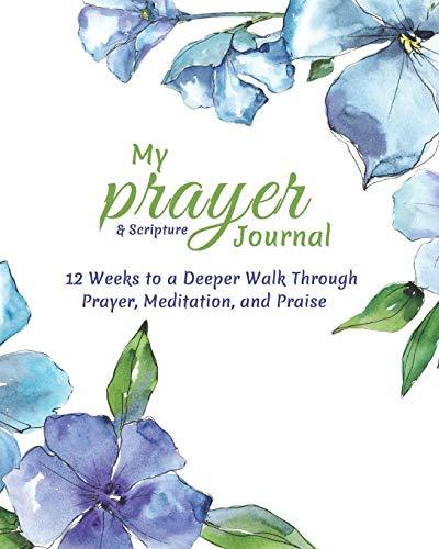 My Prayer and Scripture Journal: 12 Weeks to a Deeper Walk Through Prayer, Meditation, and Praise