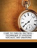 L'Art de Parler: Diction - Technique Et Hygiene Vocales, Art Oratoire