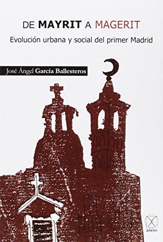 De Mayrit a Magerit.: Evolución urbana y social del primer Madrid. por José Ángel García Ballesteros