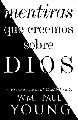 Mentiras que creemos sobre Dios (Lies We Believe About God Spanish edition) (Atria Espanol) por Wm. Paul Young