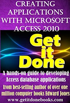 Creating Applications with Microsoft Access 2010 (The Get It Done Series) (English Edition) von [Jones, Edward]