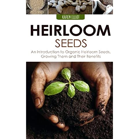 Heirloom Seeds: An Introduction to Organic Heirloom Seeds, Growing Them, and Their Benefits