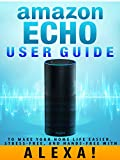 Amazon Echo: User Guide to Make Your Home Life Easier, Stress-Free, and Hands-Free with Alexa! (Amazon Echo Dot Home Automation) (English Edition)