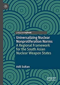 Universalizing Nuclear Nonproliferation Norms: A Regional Framework For The South Asian Nuclear Weapon States por Adil Sultan