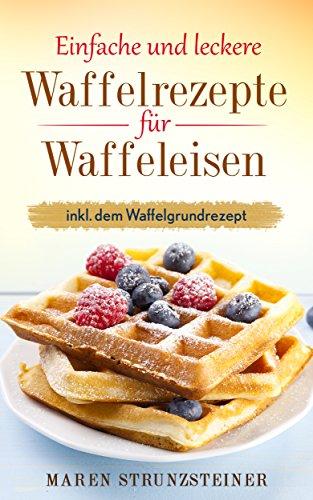 einfache-und-leckere-waffelrezepte-fur-waffeleisen-inkl-dem-waffelgrundrezept-german-edition