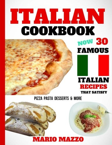 Italian Cookbook: Famous Italian Recipes That Satisfy: Baking, Pizza, Pasta, Lasagna, Chicken Parmesan, Meatballs, Desserts, Cannoli, Tiramisu, Gelato & More (2018 Newest Edition - 8.5x11 Size)