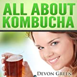 All About Kombucha: A Beginner's Book of the History, Health Benefits, and Classic Recipes to Make Fermented Kombucha Tea