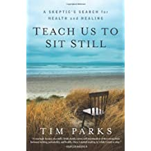 Teach Us to Sit Still: A Skeptic's Search for Health and Healing by Tim Parks (2011-04-26)