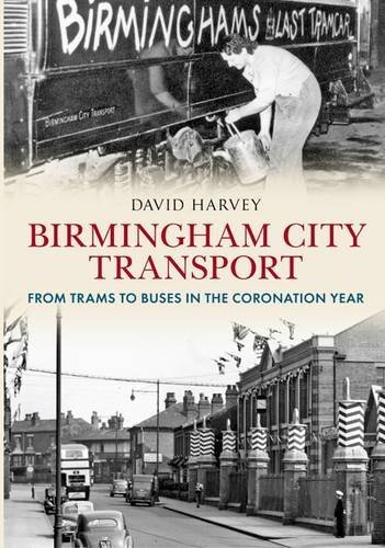 Birmingham City Transport: From Trams to Buses in the Coronation Year by David Harvey (2013-05-23)