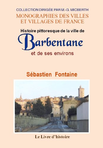 Barbentane. Histoire Pittoresque de la Ville et de Ses Environs