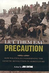 Let Them Eat Precaution: How Politics Is Undermining the Genetic Revolution in Agriculture by Jon Entine (2006-03-25)