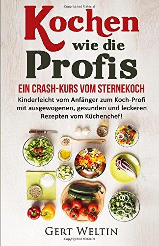Kochen wie die Profis: Ein Crash-Kurs vom Sternekoch: Kinderleicht vom Anfänger zum Koch-Profi mit ausgewogenen, gesunden und leckeren Rezepten vom ... vegan kochen, Haushalt, Kochen lernen)