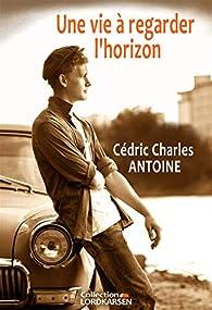 Une vie à regarder l'horizon par Cédric Charles Antoine