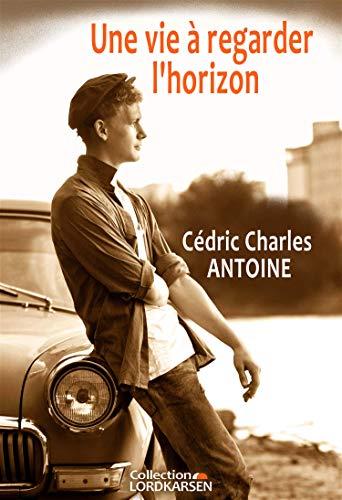 Une vie à regarder l'horizon - Cédric Charles ANTOINE (2018) sur Bookys
