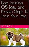 Dog Training: 05 Easy and Proven Steps To Train Your Dog