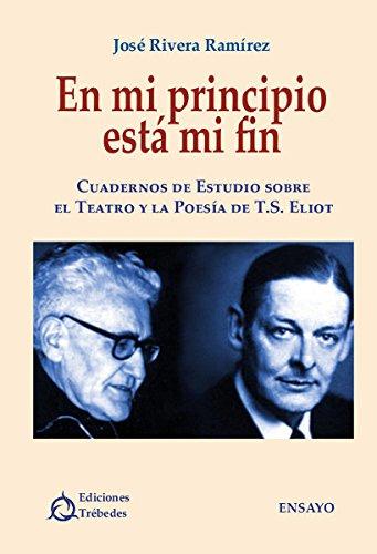 En mi principio está mi fin: Cuadernos de estudio sobre el teatro y la poesía de T.S. Eliot por José Rivera Ramírez