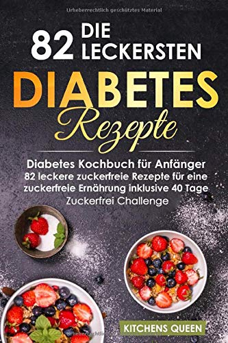 Die 82 leckersten Diabetes Rezepte für Anfänger: Diabetes Kochbuch für Anfänger - 82 leckere zuckerfreie Rezepte für eine zuckerfreie Ernährung inklusive 40 Tage - Zuckerfrei Challenge