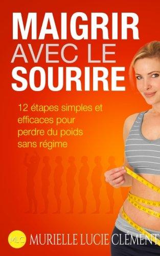Maigrir avec le sourire.: Maigrir avec le sourire.: 12 étapes simples et efficaces pour perdre du poids sans régime. par Murielle Lucie Clément
