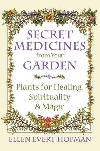 Secret Medicines from Your Garden: Plants for Healing, Spirituality, and Magic -