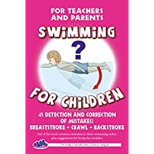 45 Detection and Correction of Mistakes: Breaststroke – Crawl – Backstroke: For Teachers and Parents (Swimming for Children) (English Edition)