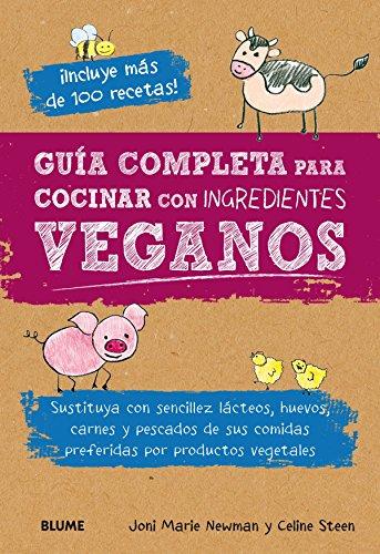 Guía completa para cocinar con ingredientes veganos: Sustituya con sencillez lácteos, huevos, carnes y pescados de sus comidas preferidas por productos vegetales por Joni Marie Newman