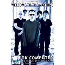 Radiohead: Welcome to the Machine: Ok Computer and the Death of the Classic Album