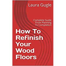 How To Refinish Your Wood Floors: Complete Guide From Planning To Completion (English Edition)
