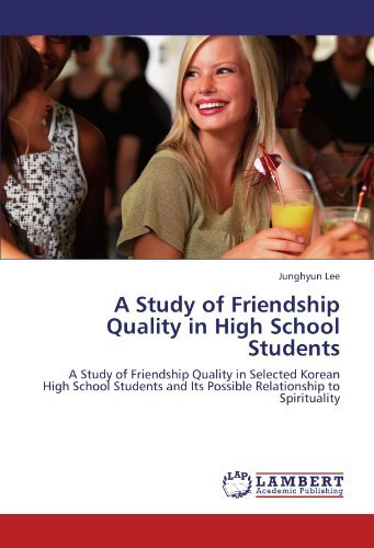 A Study of Friendship Quality in High School Students: A Study of Friendship Quality in Selected Korean High School Students and Its Possible Relationship to Spirituality by Junghyun Lee (2011-12-27)