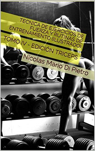 Tecnica de Ejercicios de Fuerza y Rutinas de Entrenamiento (ILUSTRADO): TOMO IV - EDICIÓN TRICEPS por Nicolas Mario Di Pietro