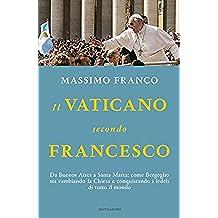 Il Vaticano secondo Francesco: Da Buenos Aires a Santa Marta: come Bergoglio sta cambiando la Chiesa e conquistando i fedeli di tutto il mondo