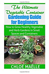 The Ultimate Vegetable Container Gardening Guide for Beginners: How to Grow Healthy Vegetables and Herb Gardens in Small Spaces and Containers