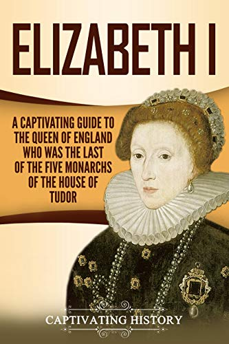 Elizabeth I: A Captivating Guide to the Queen of England Who Was the Last of the Five Monarchs of the House of Tudor PDF Descargar Gratis