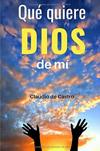 Qué quiere Dios de mí: ¿Para qué estoy en este mundo? (Descubriendo la voluntad de Dios) por Claudio de Castro S.