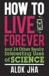 How to Live Forever: And 34 Other Really Interesting Uses of Science
